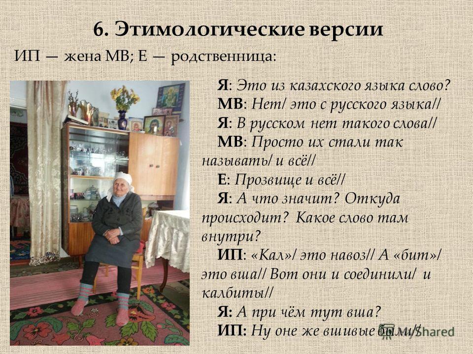 6. Этимологические версии ИП жена МВ; Е родственница: Я: Это из казахского языка слово? МВ: Нет/ это с русского языка// Я: В русском нет такого слова// МВ: Просто их стали так называть/ и всё// Е: Прозвище и всё// Я: А что значит? Откуда происходит?