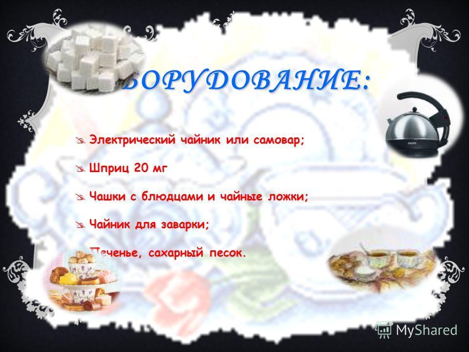 ОБОРУДОВАНИЕ: Электрический чайник или самовар; Электрический чайник или самовар; Шприц 20 мг Шприц 20 мг Чашки с блюдцами и чайные ложки; Чашки с блюдцами и чайные ложки; Чайник для заварки; Чайник для заварки; Печенье, сахарный песок. Печенье, саха