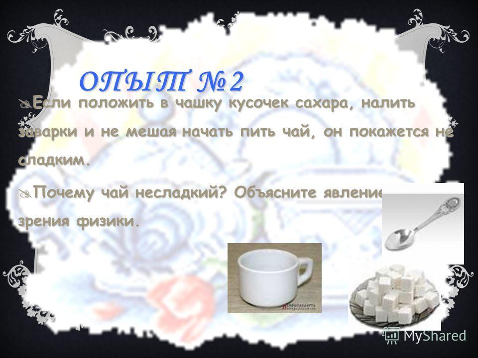 ОПЫТ 2 Если положить в чашку кусочек сахара, налить заварки и не мешая начать пить чай, он покажется не сладким. Если положить в чашку кусочек сахара, налить заварки и не мешая начать пить чай, он покажется не сладким. Почему чай несладкий? Объясните