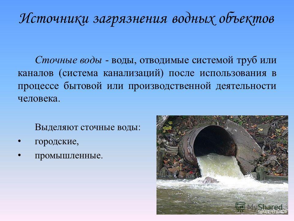 Источники загрязнения водных объектов Сточные воды - воды, отводимые системой труб или каналов (система канализаций) после использования в процессе бытовой или производственной деятельности человека. Выделяют сточные воды: городские, промышленные.