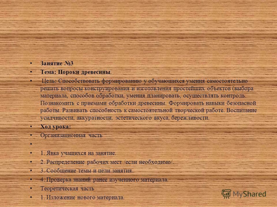 Занятие 3 Тема: Пороки древесины. Цель: Способствовать формированию у обучающихся умения самостоятельно решать вопросы конструирования и изготовления простейших объектов (выбора материала, способов обработки, умения планировать, осуществлять контроль