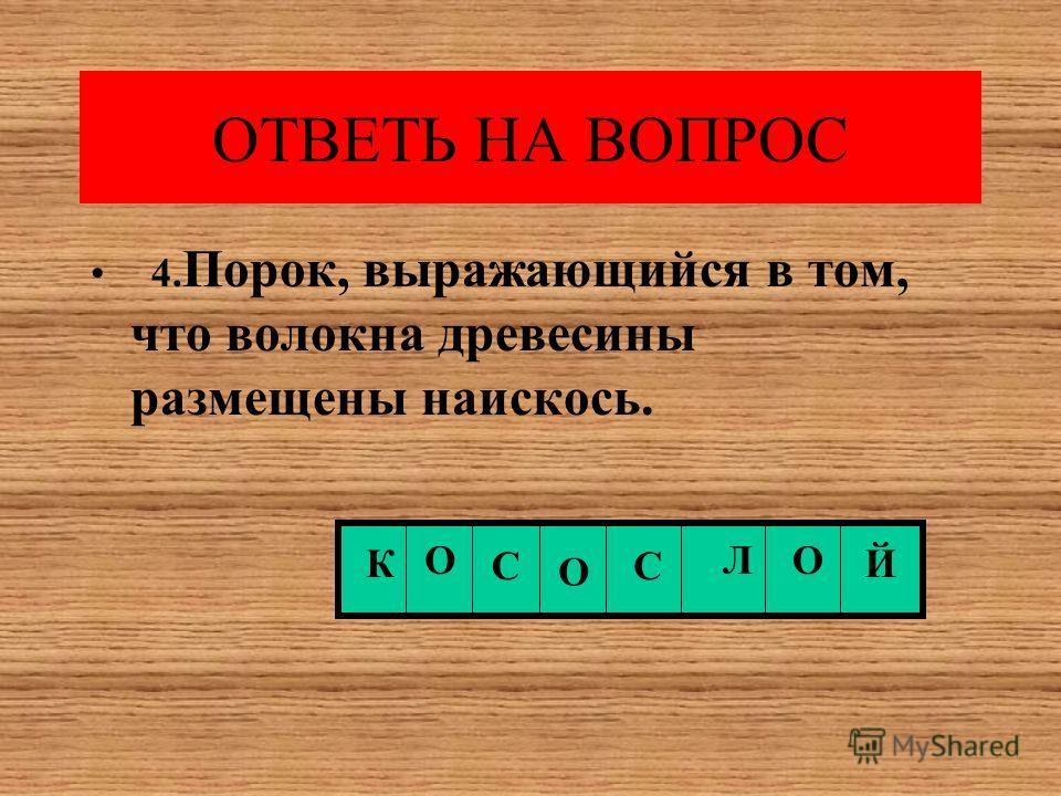 ОТВЕТЬ НА ВОПРОС 4. Порок, выражающийся в том, что волокна древесины размещены наискось. К О С О С ЛО Й