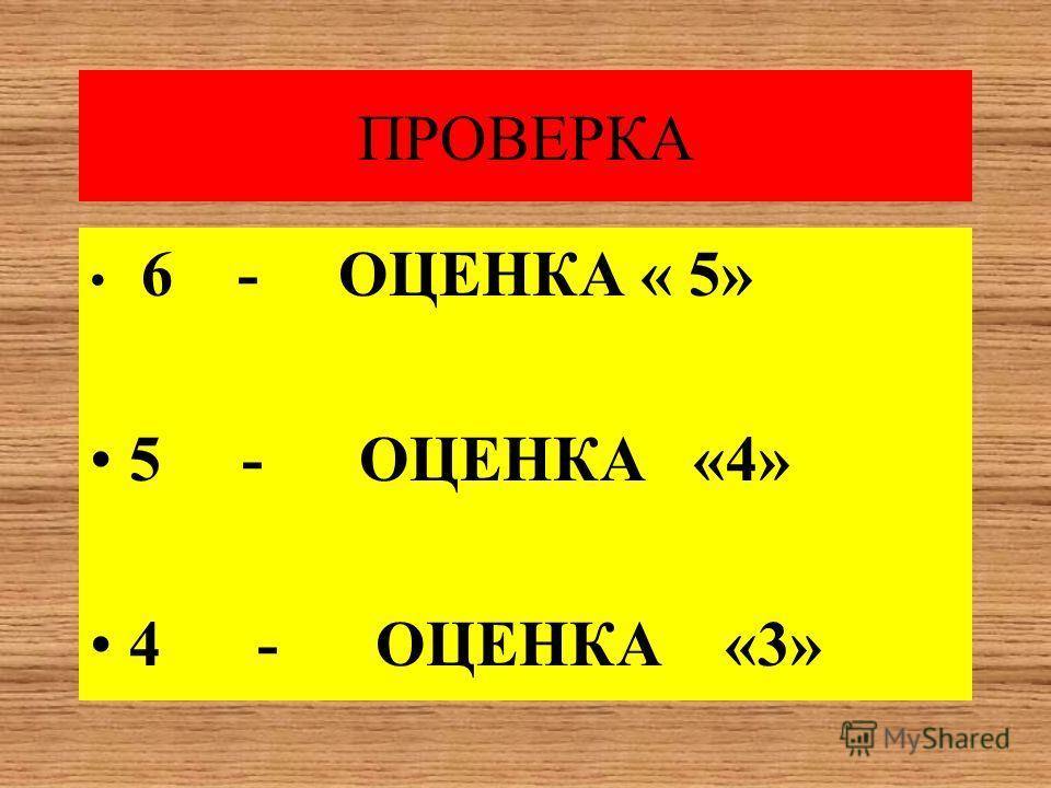 ПРОВЕРКА 6 - ОЦЕНКА « 5» 5 - ОЦЕНКА «4» 4 - ОЦЕНКА «3»