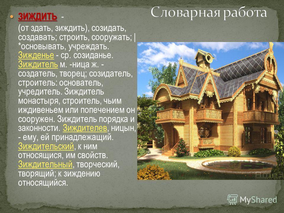 ЗИЖДИТЬ ЗИЖДИТЬ - (от здать, зиждить), созидать, создавать; строить, сооружать; | *основывать, учреждать. Зижденье - ср. созиданье. Зиждитель м. -ница ж. - создатель, творец; созидатель, строитель: основатель, учредитель. Зиждитель монастыря, строите