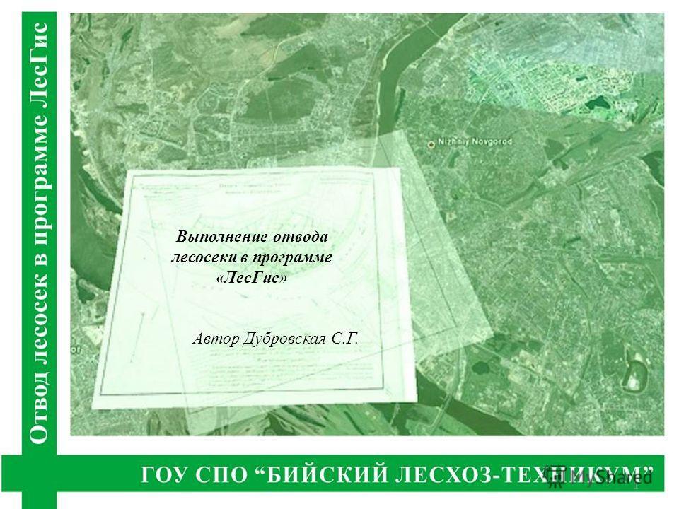 Выполнение отвода лесосеки в программе «ЛесГис» Автор Дубровская С.Г. 1