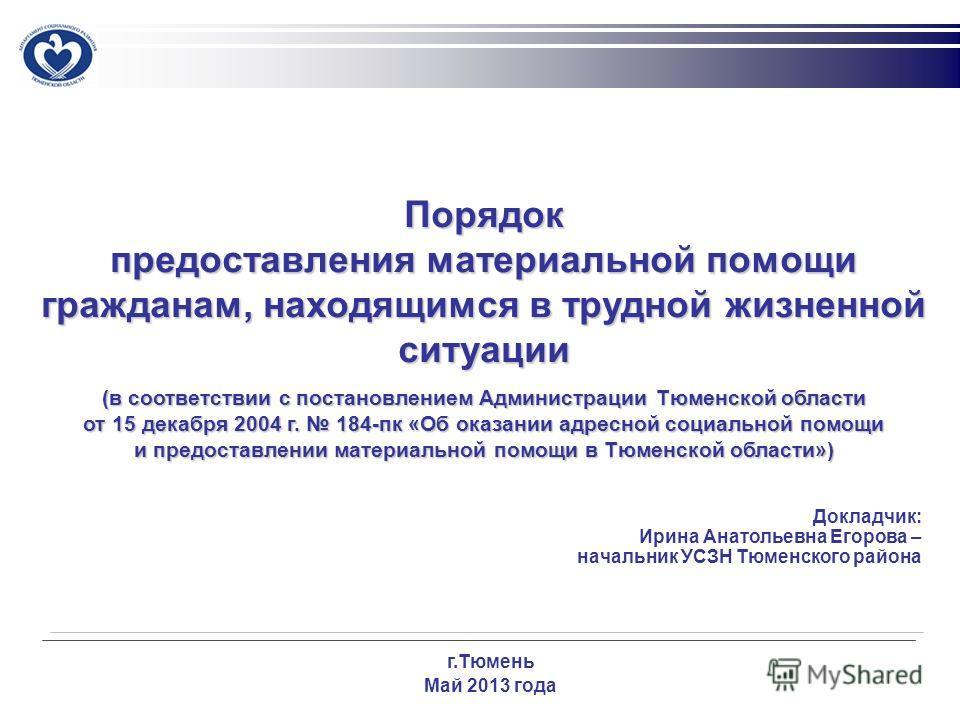Докладчик: Ирина Анатольевна Егорова – начальник УСЗН Тюменского района г.Тюмень Май 2013 года Порядок предоставления материальной помощи гражданам, находящимся в трудной жизненной ситуации (в соответствии с постановлением Администрации Тюменской обл