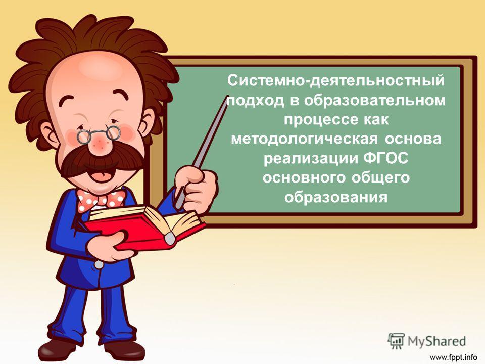 Системно-деятельностный подход в образовательном процессе как методологическая основа реализации ФГОС основного общего образования