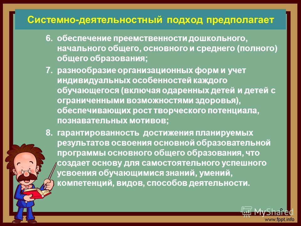 Системно-деятельностный подход предполагает 6.обеспечение преемственности дошкольного, начального общего, основного и среднего (полного) общего образования; 7.разнообразие организационных форм и учет индивидуальных особенностей каждого обучающегося (
