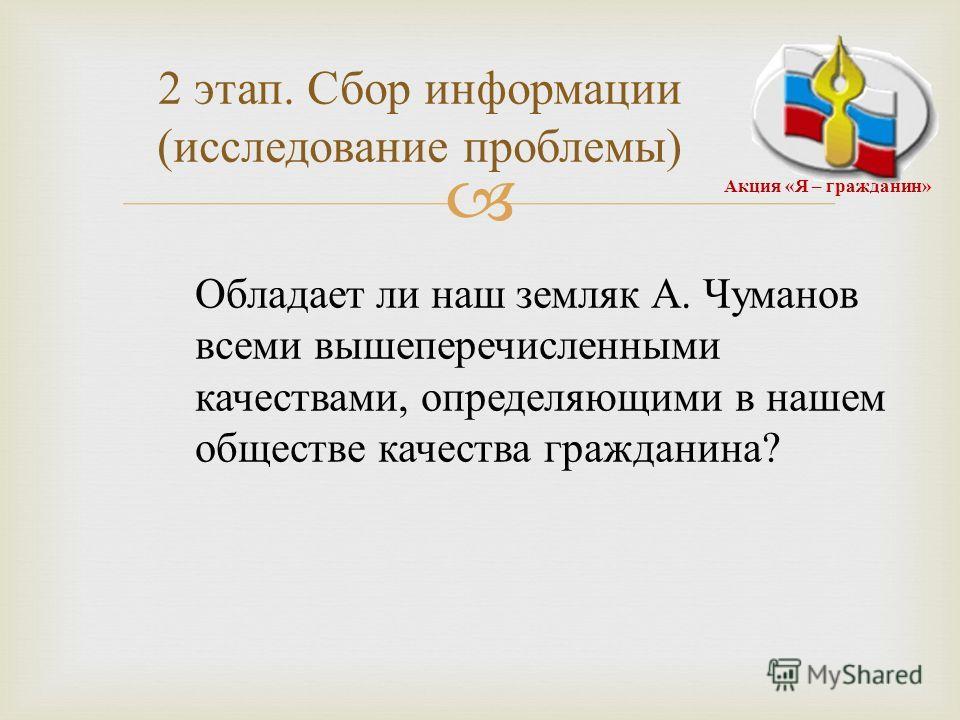 2 этап. Сбор информации ( исследование проблемы ) Обладает ли наш земляк А. Чуманов всеми вышеперечисленными качествами, определяющими в нашем обществе качества гражданина ? Акция « Я – гражданин »