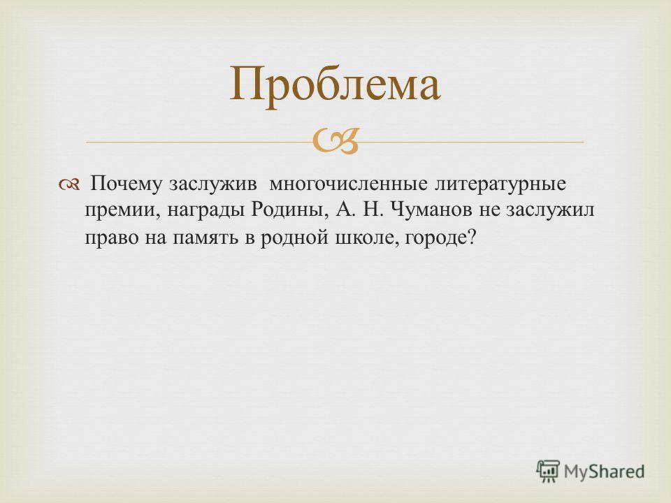 Почему заслужив многочисленные литературные премии, награды Родины, А. Н. Чуманов не заслужил право на память в родной школе, городе ? Проблема