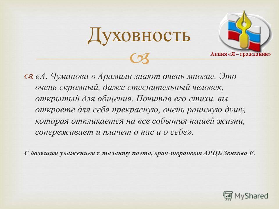 « А. Чуманова в Арамили знают очень многие. Это очень скромный, даже стеснительный человек, открытый для общения. Почитав его стихи, вы откроете для себя прекрасную, очень ранимую душу, которая откликается на все события нашей жизни, сопереживает и п