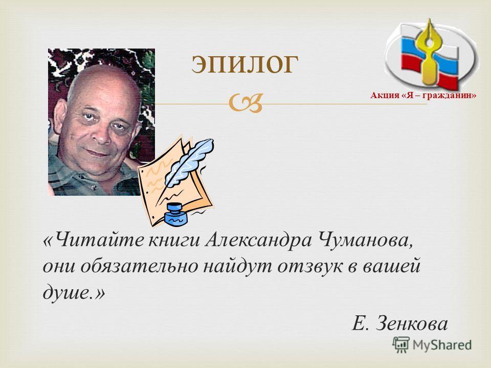« Читайте книги Александра Чуманова, они обязательно найдут отзвук в вашей душе.» Е. Зенкова эпилог Акция « Я – гражданин »