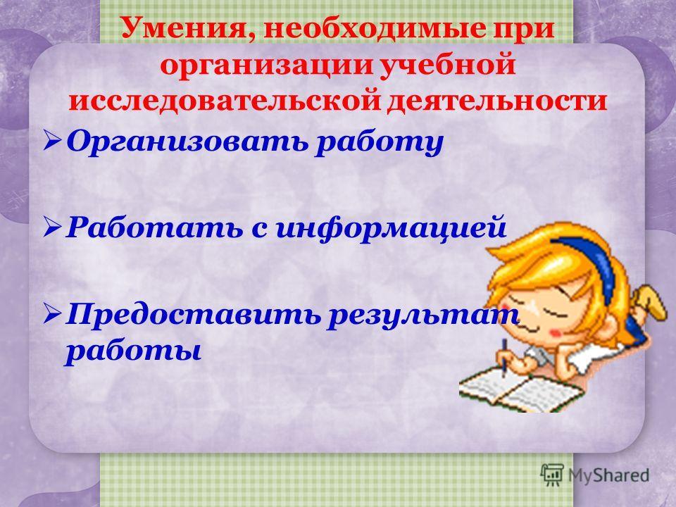 Умения, необходимые при организации учебной исследовательской деятельности Организовать работу Работать с информацией Предоставить результат работы