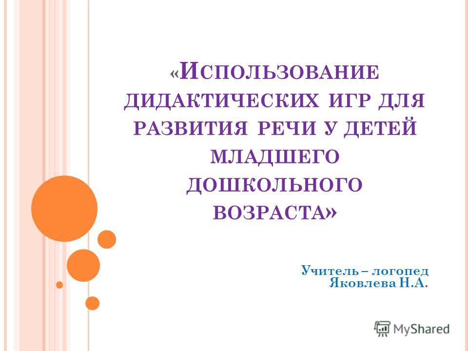« И СПОЛЬЗОВАНИЕ ДИДАКТИЧЕСКИХ ИГР ДЛЯ РАЗВИТИЯ РЕЧИ У ДЕТЕЙ МЛАДШЕГО ДОШКОЛЬНОГО ВОЗРАСТА » Учитель – логопед Яковлева Н.А.