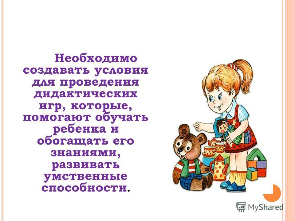 Необходимо создавать условия для проведения дидактических игр, которые, помогают обучать ребенка и обогащать его знаниями, развивать умственные способности.