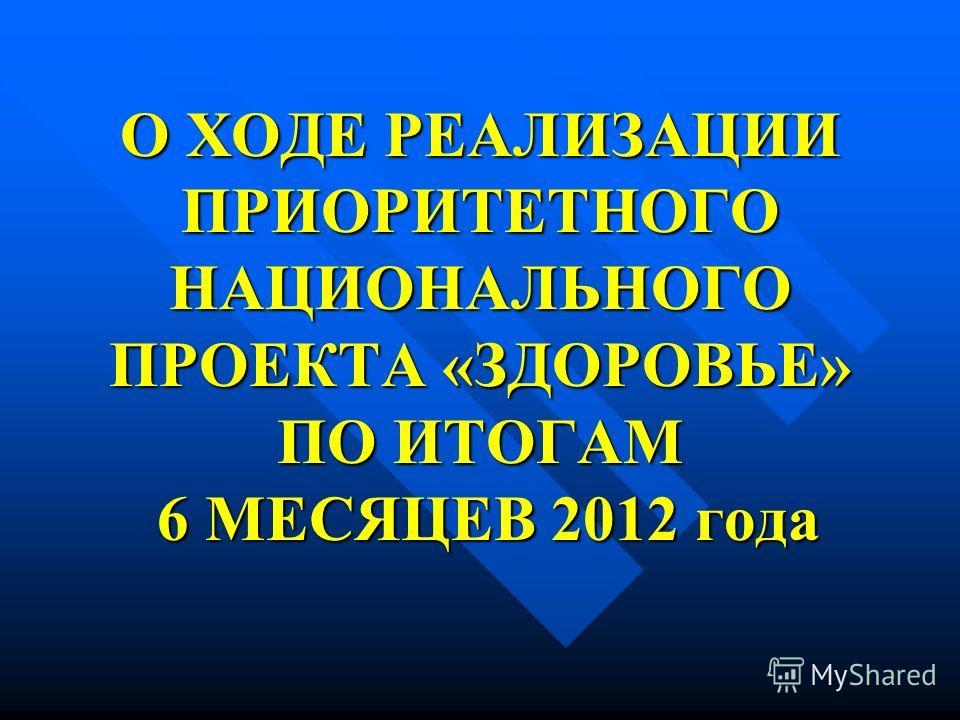 О ХОДЕ РЕАЛИЗАЦИИ ПРИОРИТЕТНОГО НАЦИОНАЛЬНОГО ПРОЕКТА «ЗДОРОВЬЕ» ПО ИТОГАМ 6 МЕСЯЦЕВ 2012 года