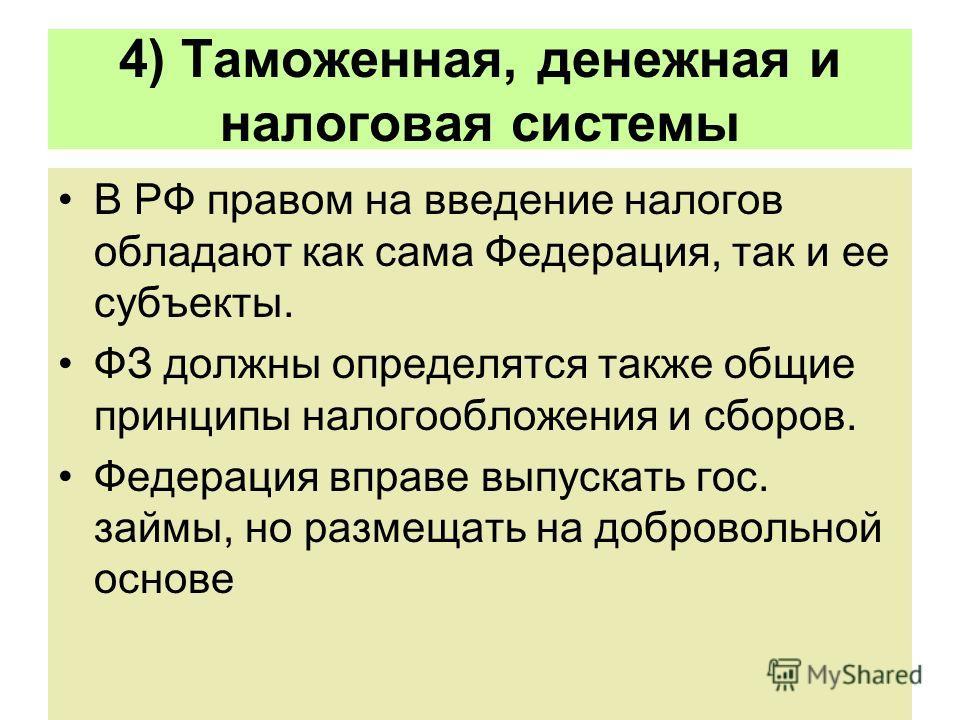 4) Таможенная, денежная и налоговая системы В РФ правом на введение налогов обладают как сама Федерация, так и ее субъекты. ФЗ должны определятся также общие принципы налогообложения и сборов. Федерация вправе выпускать гос. займы, но размещать на до