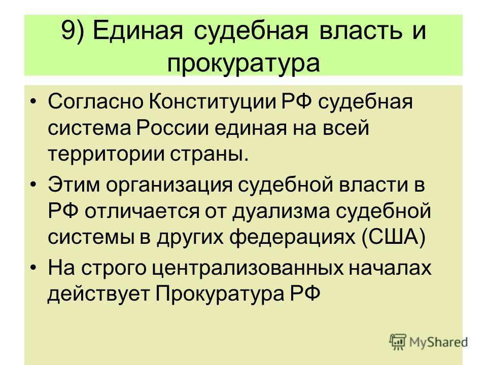 9) Единая судебная власть и прокуратура Согласно Конституции РФ судебная система России единая на всей территории страны. Этим организация судебной власти в РФ отличается от дуализма судебной системы в других федерациях (США) На строго централизованн