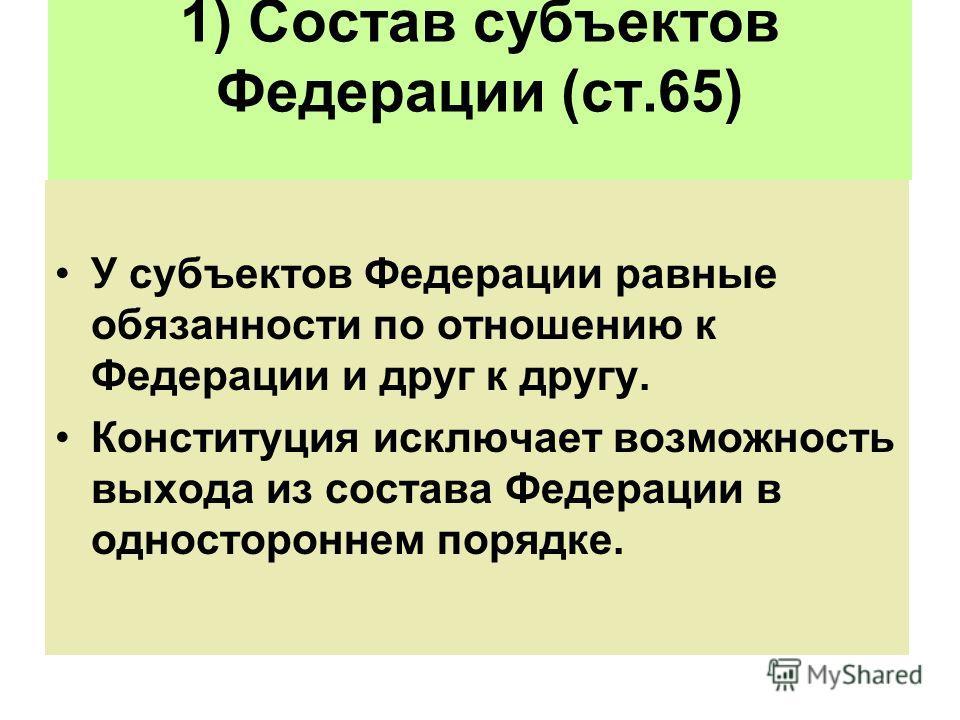 1) Состав субъектов Федерации (ст.65) У субъектов Федерации равные обязанности по отношению к Федерации и друг к другу. Конституция исключает возможность выхода из состава Федерации в одностороннем порядке.