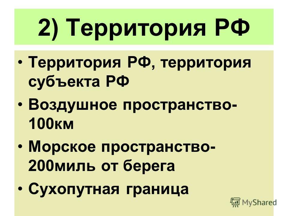 2) Территория РФ Территория РФ, территория субъекта РФ Воздушное пространство- 100км Морское пространство- 200миль от берега Сухопутная граница