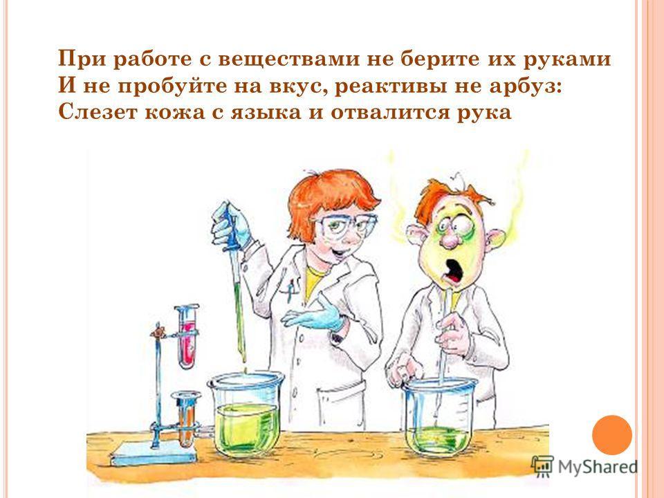 При работе с веществами не берите их руками И не пробуйте на вкус, реактивы не арбуз: Слезет кожа с языка и отвалится рука