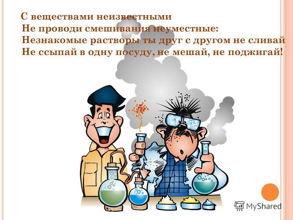 С веществами неизвестными Не проводи смешивания неуместные: Незнакомые растворы ты друг с другом не сливай Не ссыпай в одну посуду, не мешай, не поджигай!