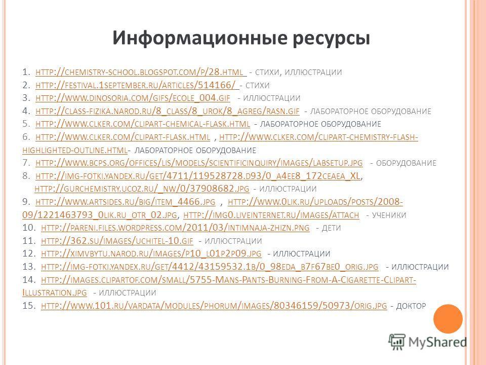 1. HTTP :// CHEMISTRY - SCHOOL. BLOGSPOT. COM / P /28. HTML - СТИХИ, ИЛЛЮСТРАЦИИ 2. HTTP :// FESTIVAL.1 SEPTEMBER. RU / ARTICLES /514166/ - СТИХИ 3. HTTP :// WWW. DINOSORIA. COM / GIFS / ECOLE _004. GIF - ИЛЛЮСТРАЦИИ 4. HTTP :// CLASS - FIZIKA. NAROD
