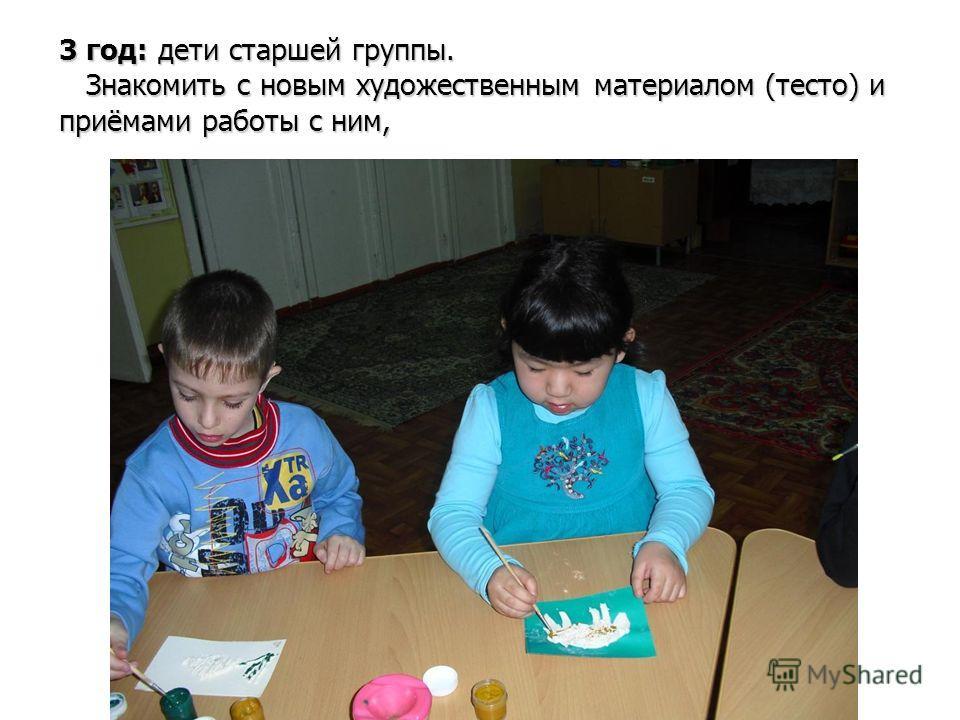 3 год: дети старшей группы. Знакомить с новым художественным материалом (тесто) и приёмами работы с ним,