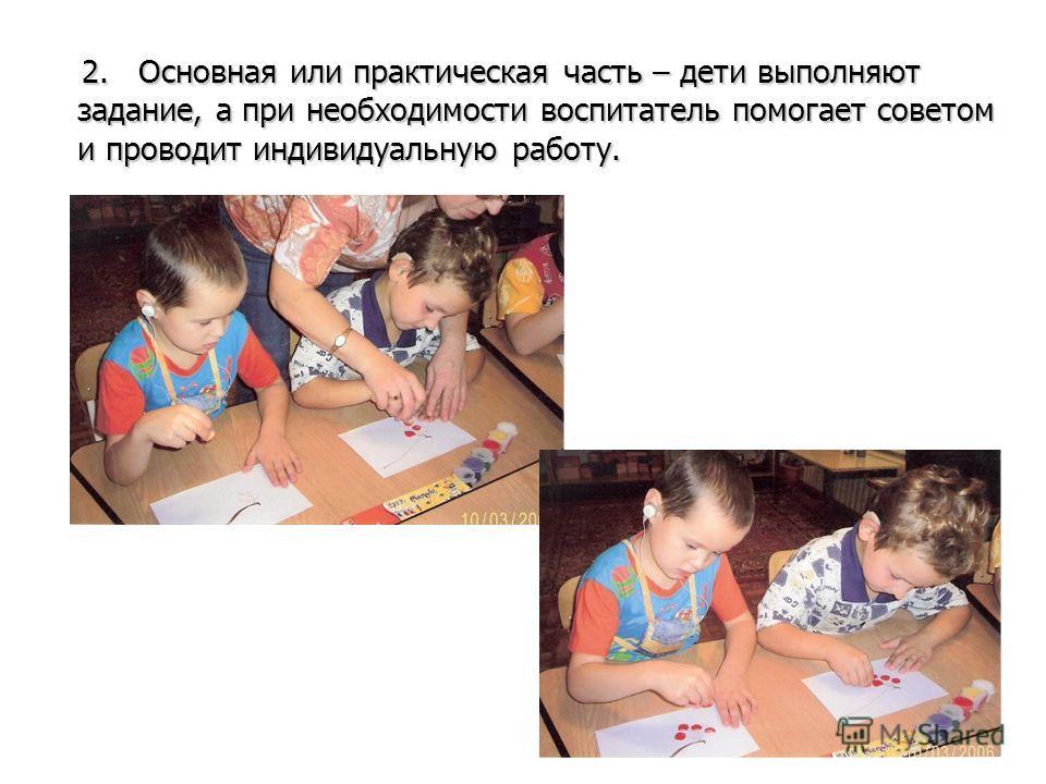 2. Основная или практическая часть – дети выполняют задание, а при необходимости воспитатель помогает советом и проводит индивидуальную работу. 2. Основная или практическая часть – дети выполняют задание, а при необходимости воспитатель помогает сове