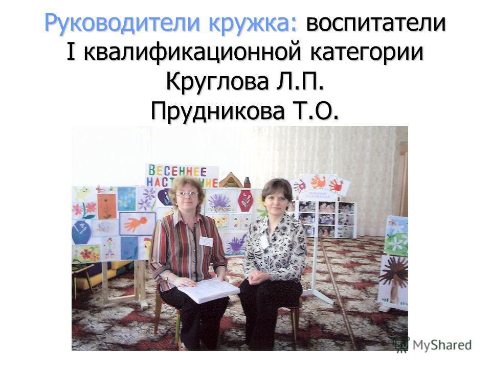 Руководители кружка: воспитатели I квалификационной категории Круглова Л.П. Прудникова Т.О.
