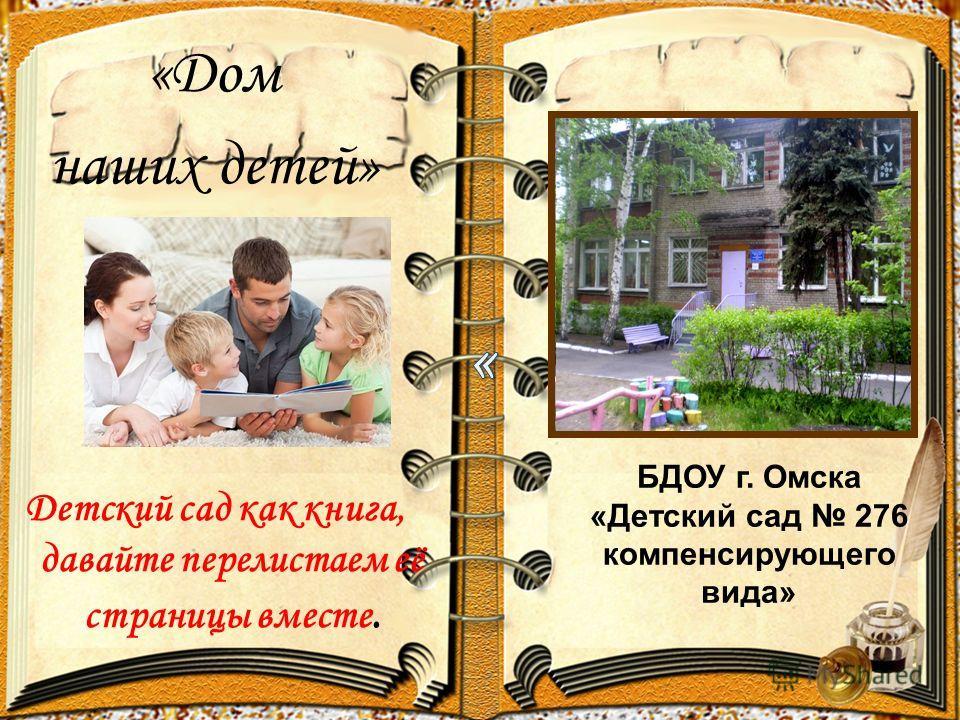 «Дом наших детей» Детский сад как книга, давайте перелистаем её страницы вместе. БДОУ г. Омска «Детский сад 276 компенсирующего вида»