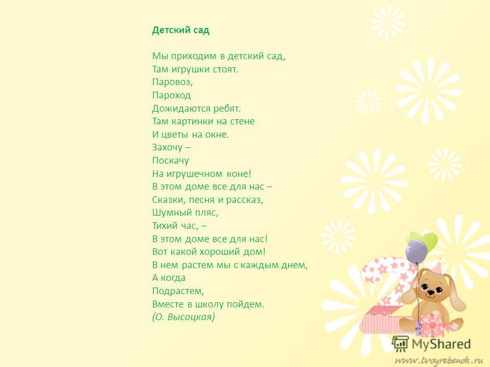 Детский сад Мы приходим в детский сад, Там игрушки стоят. Паровоз, Пароход Дожидаются ребят. Там картинки на стене И цветы на окне. Захочу – Поскачу На игрушечном коне! В этом доме все для нас – Сказки, песня и рассказ, Шумный пляс, Тихий час, – В эт