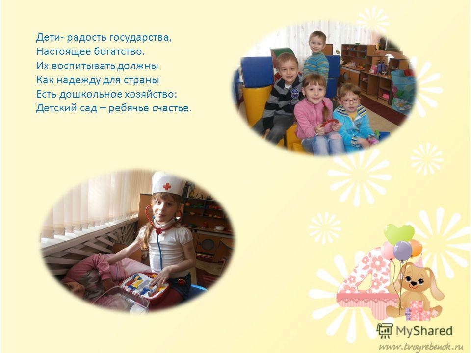 Дети- радость государства, Настоящее богатство. Их воспитывать должны Как надежду для страны Есть дошкольное хозяйство: Детский сад – ребячье счастье.