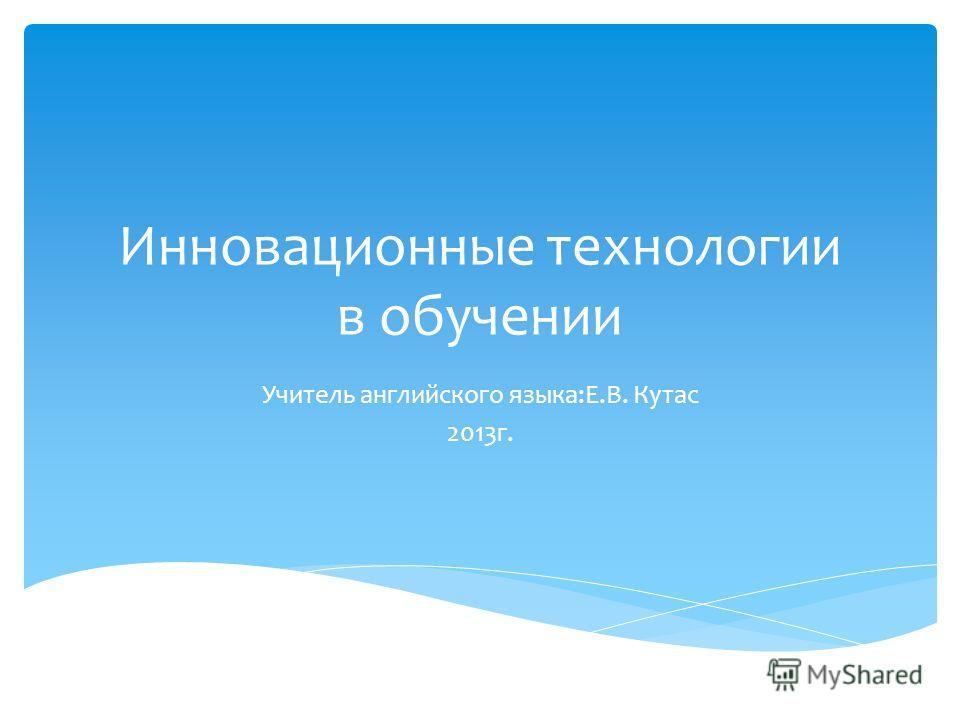 Инновационные технологии в обучении Учитель английского языка:Е.В. Кутас 2013г.