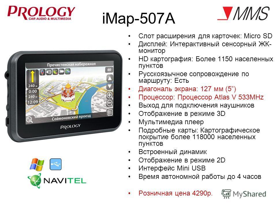 iMap-507A Слот расширения для карточек: Micro SD Дисплей: Интерактивный сенсорный ЖК- монитор HD картография: Более 1150 населенных пунктов Русскоязычное сопровождение по маршруту: Есть Диагональ экрана: 127 мм (5) Процессор: Процессор Atlas V 533MHz