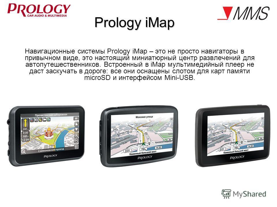 Prology iMap Навигационные системы Prology iMap – это не просто навигаторы в привычном виде, это настоящий миниатюрный центр развлечений для автопутешественников. Встроенный в iMap мультимедийный плеер не даст заскучать в дороге: все они оснащены сло
