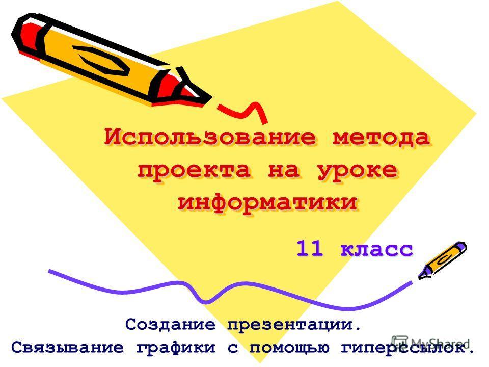 Использование метода проекта на уроке информатики 11 класс Создание презентации. Связывание графики с помощью гиперссылок.