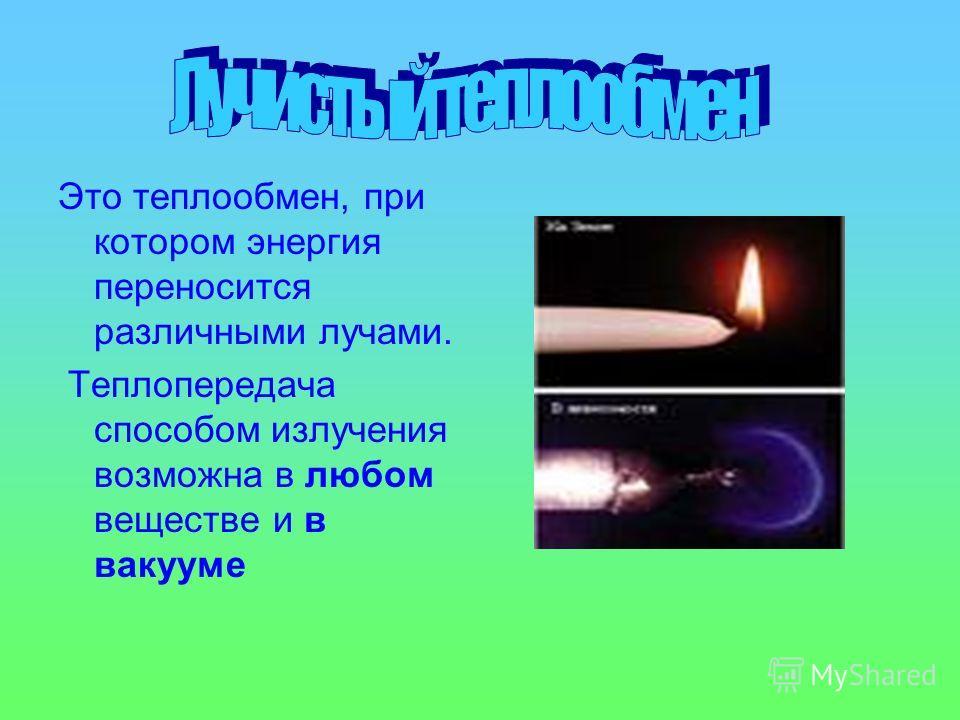 Это теплообмен, при котором энергия переносится различными лучами. Теплопередача способом излучения возможна в любом веществе и в вакууме