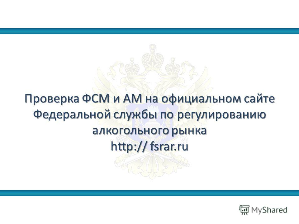 Проверка ФСМ и АМ на официальном сайте Федеральной службы по регулированию алкогольного рынка http:// fsrar.ru
