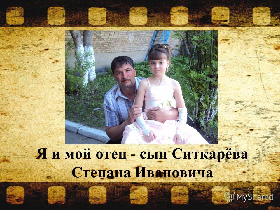 Я и мой отец - сын Ситкарёва Степана Ивановича