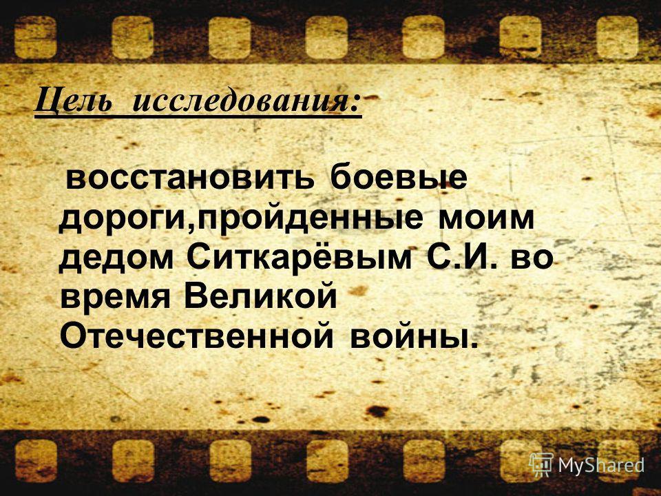 восстановить боевые дороги,пройденные моим дедом Ситкарёвым С.И. во время Великой Отечественной войны. Цель исследования: