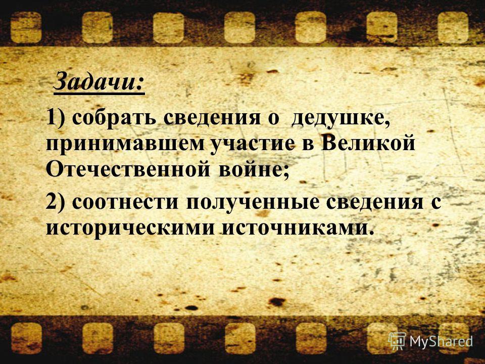1) собрать сведения о дедушке, принимавшем участие в Великой Отечественной войне; 2) соотнести полученные сведения с историческими источниками. Задачи: