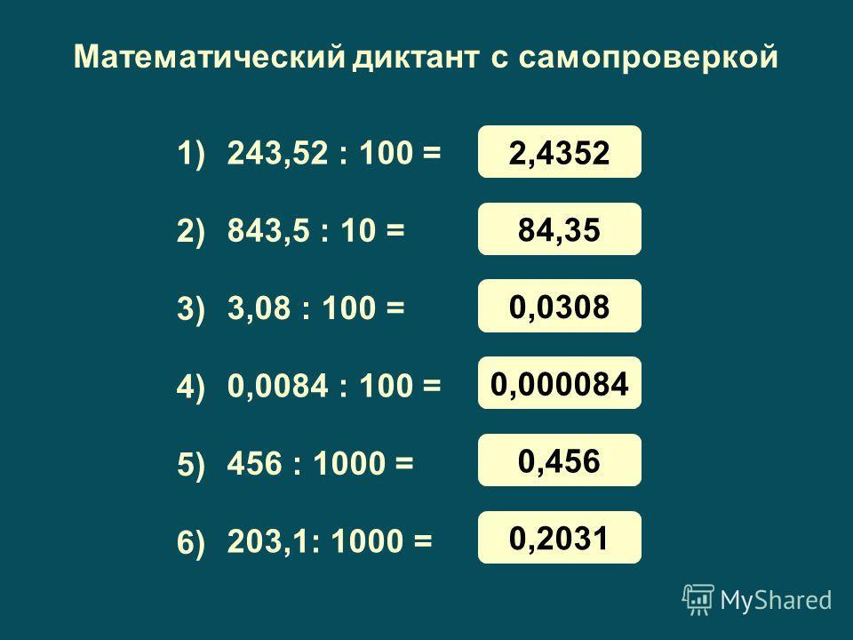 Математический диктант с самопроверкой 243,52 : 100 = 843,5 : 10 = 3,08 : 100 = 0,0084 : 100 = 456 : 1000 = 203,1: 1000 = 1) 3) 4) 5) 6) 2) 2,4352 84,35 0,0308 0,000084 0,456 0,2031
