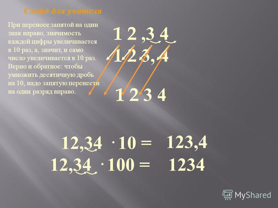 1 2,3 4 1 2 3, 4 12,34 · 10 = 123,4 1 2 3 4 12,34 · 100 =1234 При переносе запятой на один знак вправо, значимость каждой цифры увеличивается в 10 раз, а, значит, и само число увеличивается в 10 раз. Верно и обратное : чтобы умножить десятичную дробь