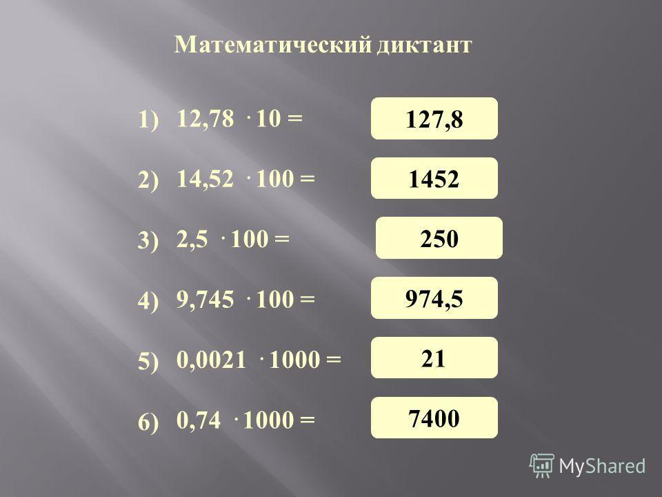 Математический диктант 12,78 · 10 = 14,52 · 100 = 2,5 · 100 = 9,745 · 100 = 0,0021 · 1000 = 0,74 · 1000 = 1) 3) 4) 5) 6) 2) 127,8 1452 250 974,5 21 7400