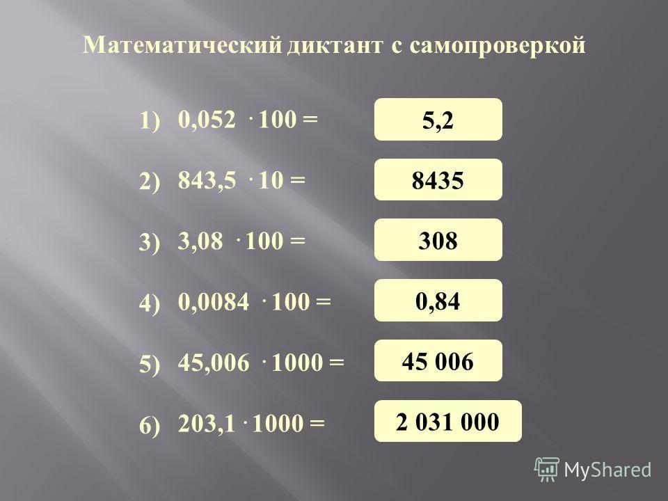 Математический диктант с самопроверкой 0,052 · 100 = 843,5 · 10 = 3,08 · 100 = 0,0084 · 100 = 45,006 · 1000 = 203,1· 1000 = 1) 3) 4) 5) 6) 2) 5,2 8435 308 0,84 45 006 2 031 000