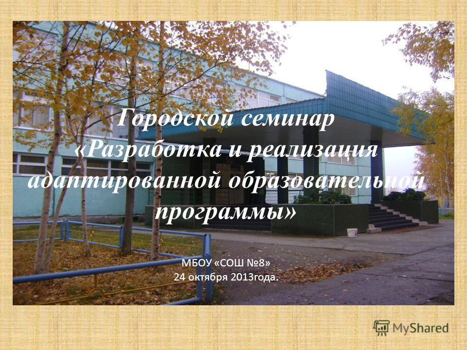 Городской семинар «Разработка и реализация адаптированной образовательной программы» МБОУ «СОШ 8» 24 октября 2013года.