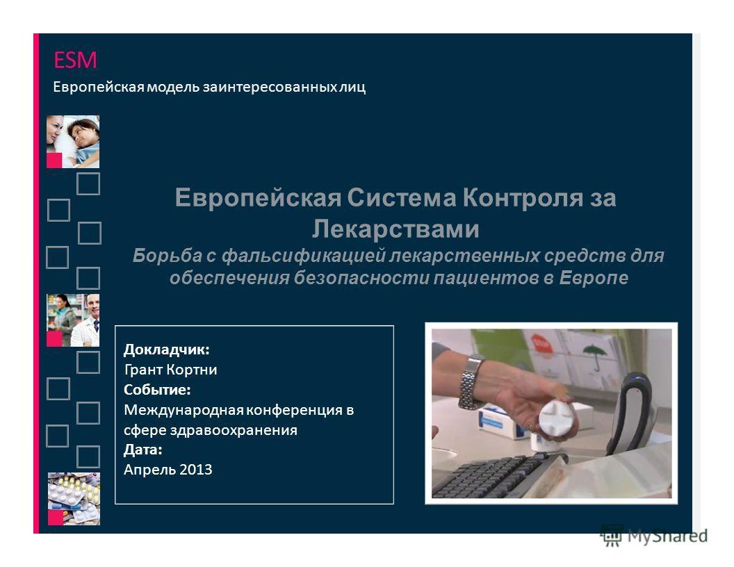 ESM Европейская модель заинтересованных лиц Европейская Система Контроля за Лекарствами Борьба с фальсификацией лекарственных средств для обеспечения безопасности пациентов в Европе Докладчик: Грант Кортни Событие: Международная конференция в сфере з