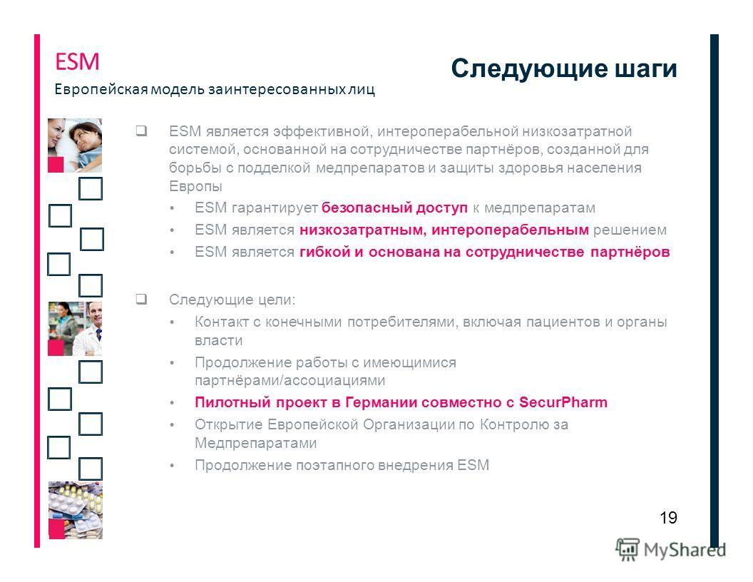 Следующие шаги ЕSМ является эффективной, интероперабельной низкозатратной системой, основанной на сотрудничестве партнёров, созданной для борьбы с подделкой медпрепаратов и защиты здоровья населения Европы ЕSМ гарантирует безопасный доступ к медпрепа
