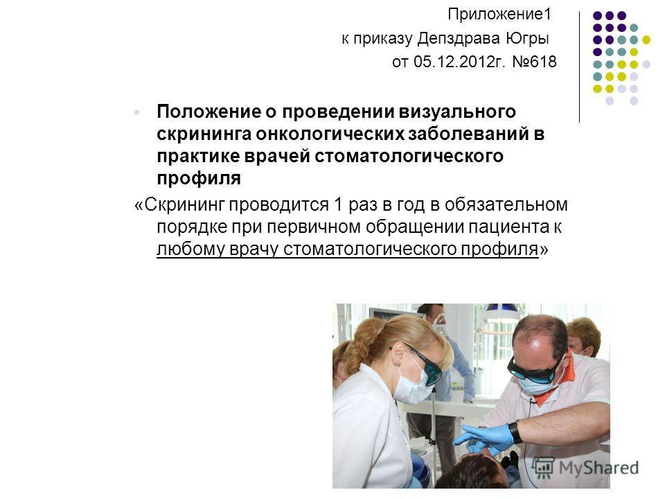 Приложение1 к приказу Депздрава Югры от 05.12.2012г. 618 Положение о проведении визуального скрининга онкологических заболеваний в практике врачей стоматологического профиля «Скрининг проводится 1 раз в год в обязательном порядке при первичном обраще